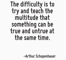 The difficulty is to try and teach the multitude that something can be true and untrue at the same time. by Quotr