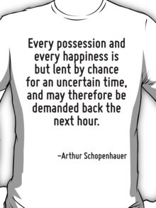 Every possession and every happiness is but lent by chance for an uncertain time, and may therefore be demanded back the next hour. T-Shirt