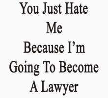 You Just Hate Me Because I'm Going To Become A Lawyer  by supernova23