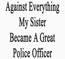 Against Everything My Sister Became A Great Police Officer  by supernova23