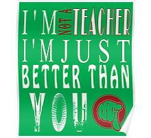 I'm Not A Teacher I'm Just Better Than You Poster