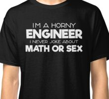 I'm A Horny Engineer I Never Joke About Math Or Sex Classic T-Shirt
