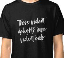 These violent delights have violent ends Classic T-Shirt