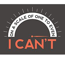 On A Scale of One To Even, I Can't (Black T-shirts) Photographic Print