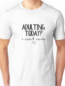 Adulting Today? I Can't Even Unisex T-Shirt