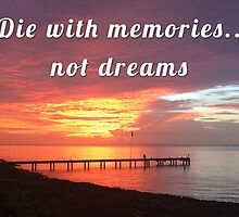 Die with memories, not dreams by bogratt