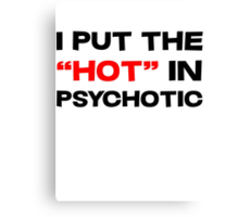 """I put the """"hot"""" in psychotic Canvas Print"""