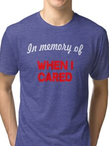 In memory of when I cared Tri-blend T-Shirt