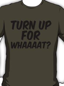 Turn up for what? T-Shirt