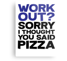 Work out? Sorry I thought you said pizza Metal Print