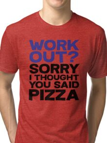 Work out? Sorry I thought you said pizza Tri-blend T-Shirt