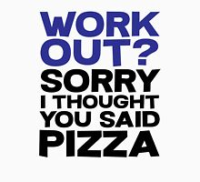 Work out? Sorry I thought you said pizza Unisex T-Shirt