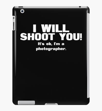 I will shoot you. It's ok, I'm a photographer iPad Case/Skin