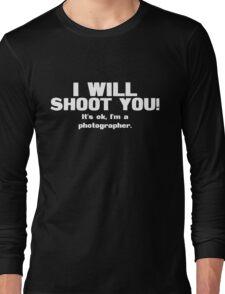 I will shoot you. It's ok, I'm a photographer Long Sleeve T-Shirt