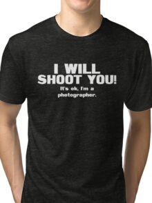 I will shoot you. It's ok, I'm a photographer Tri-blend T-Shirt
