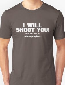 I will shoot you. It's ok, I'm a photographer T-Shirt