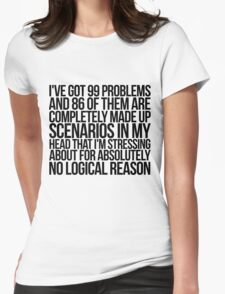 I've got 99 problems and 86 of them are completely made up scenarios in my head that I'm stressing about for absolutely no logical reason. Womens Fitted T-Shirt