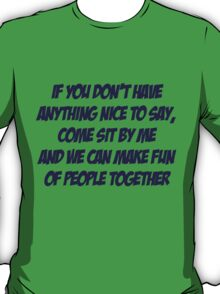 If you don't have anything nice to say, come sit by me and we can make fun of people together T-Shirt