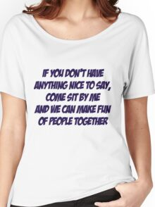 If you don't have anything nice to say, come sit by me and we can make fun of people together Women's Relaxed Fit T-Shirt