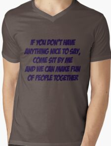 If you don't have anything nice to say, come sit by me and we can make fun of people together Mens V-Neck T-Shirt
