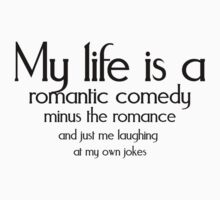 My life is a romantic comedy minus the romance and just me laughing at my own jokes by SlubberBub