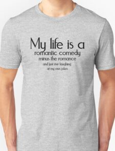 My life is a romantic comedy minus the romance and just me laughing at my own jokes Unisex T-Shirt