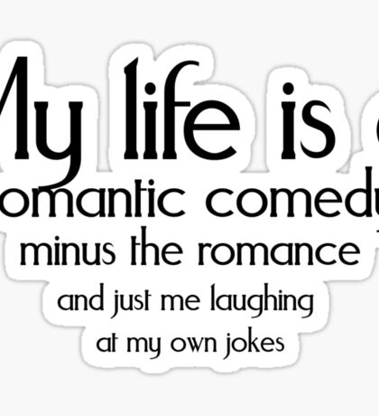 My life is a romantic comedy minus the romance and just me laughing at my own jokes Sticker