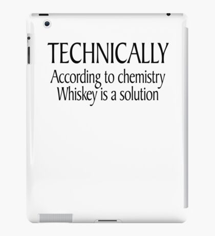 Technically According to chemistry Whiskey is a solution iPad Case/Skin