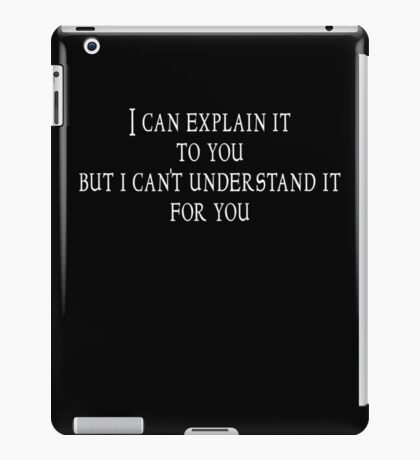 I can explain it to you but I can't understand it for you iPad Case/Skin