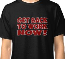 get back to work now quote  Classic T-Shirt
