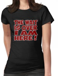 the wait is over i am here quote quotation Womens Fitted T-Shirt