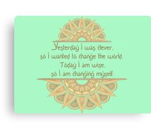 Yesterday I was clever, so I wanted to change the world. Today I am wise, so I am changing myself Canvas Print
