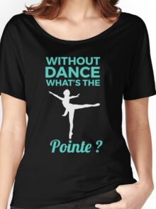 Without dance what's the pointe Tank Top Women's Relaxed Fit T-Shirt