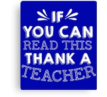 If You Can Read This Then Thank A Teacher Canvas Print