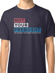 NOT MY PRESIDENT (Not Your President - Trump Supporters Parody) Classic T-Shirt