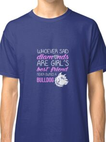 Whoever Said Diamonds Are A Girl's Best Friend Never Owned A Bulldog Classic T-Shirt