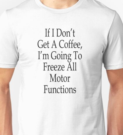If I don't get a Coffee, I'm Going to Freeze All Motor Functions Unisex T-Shirt