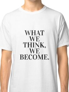 What we think, we become. Classic T-Shirt