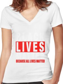 BLACK LIVES MATTER BECAUSE ALL LIVES MATTER-3 Women's Fitted V-Neck T-Shirt