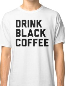Drink Black Coffee Classic T-Shirt