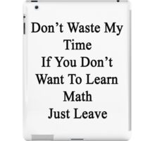 Don't Waste My Time If You Don't Want To Learn Math Just Leave  iPad Case/Skin