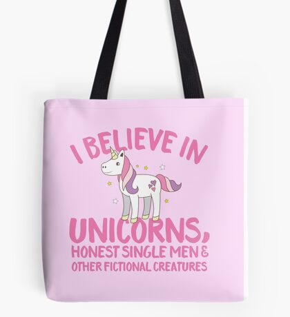 I believe in unicorns , honest single men and other fantasy creatures Tote Bag