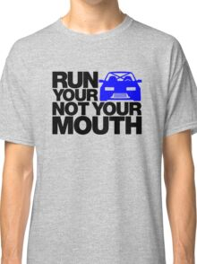 RUN YOUR CAR. NOT YOUR MOUTH. (4) Classic T-Shirt