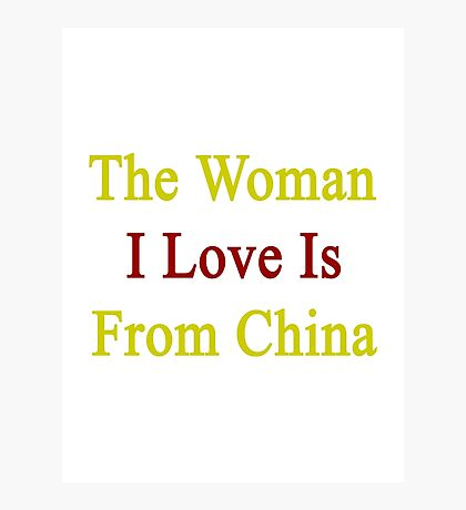 The Woman I Love Is From China  Photographic Print