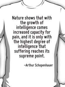 Nature shows that with the growth of intelligence comes increased capacity for pain, and it is only with the highest degree of intelligence that suffering reaches its supreme point. T-Shirt