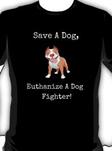 Save A Dog - Euthanize A Dog Fighter! T-Shirt