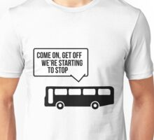 Come on, get off we're starting to stop Unisex T-Shirt