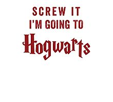 Screw It I'm Going To Hogwarts Photographic Print
