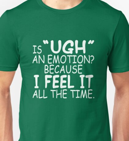 Is Ugh an Emotion? Because I Feel It All the Time Unisex T-Shirt