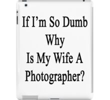 If I'm So Dumb Why Is My Wife A Photographer?  iPad Case/Skin